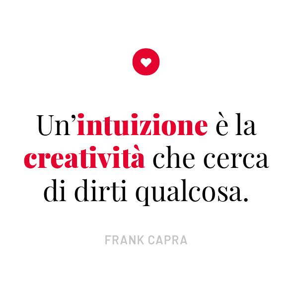 Un'intuizione è la creatività che cerca di dirti qualcosa.FRANK CAPRA